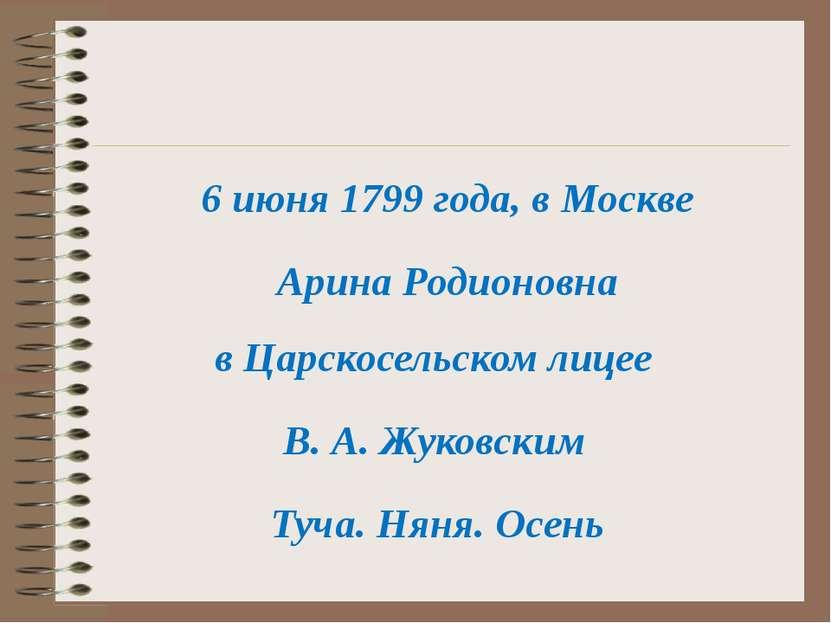 6 июня 1799 года, в Москве Арина Родионовна Туча. Няня. Осень В. А. Жуковским...