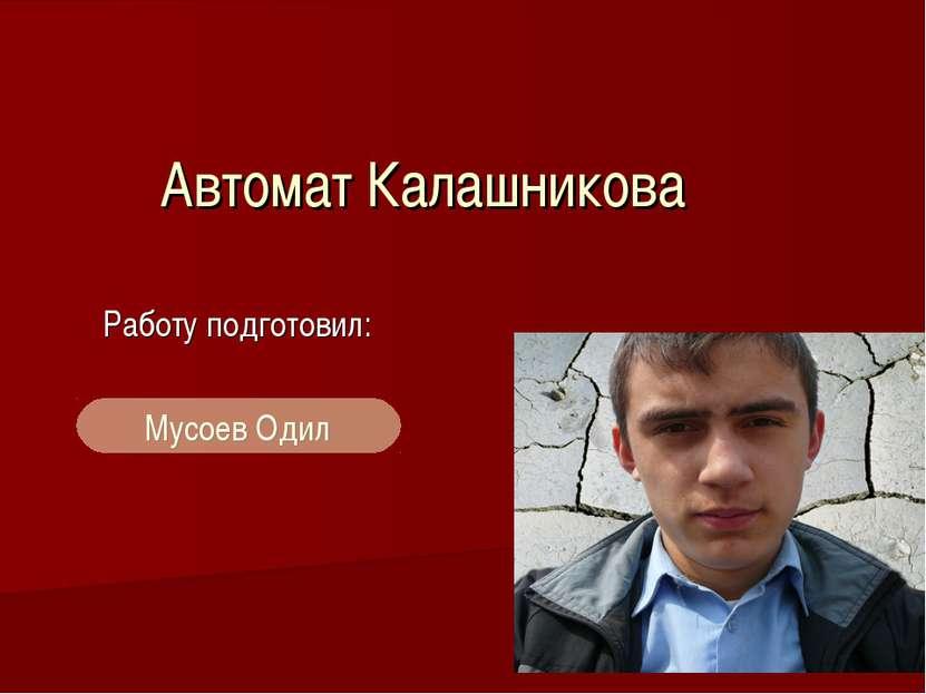 Автомат Калашникова Работу подготовил: Мусоев Одил