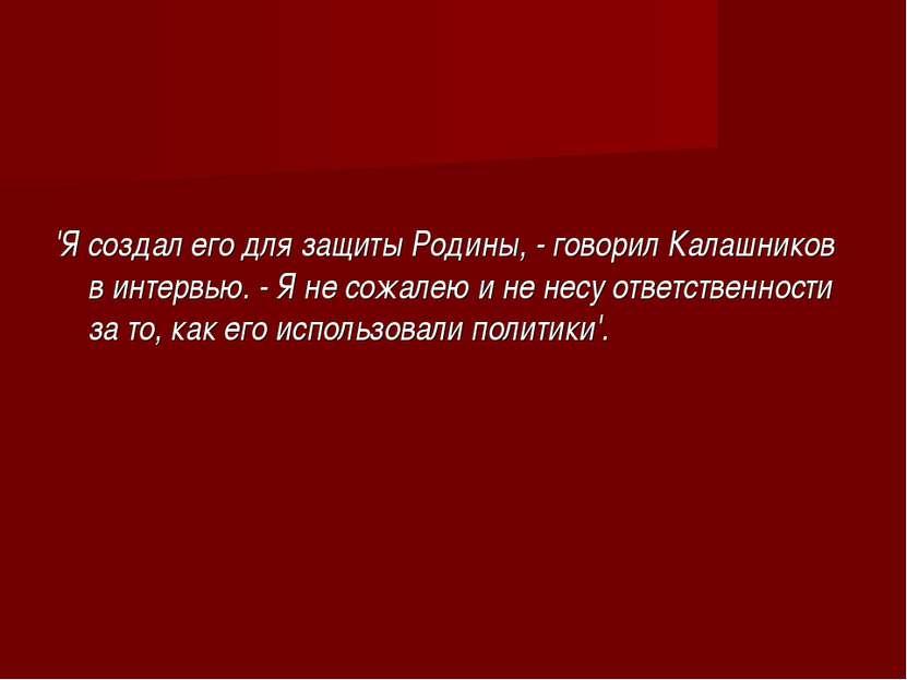 'Я создал его для защиты Родины, - говорил Калашников в интервью. - Я не сожа...