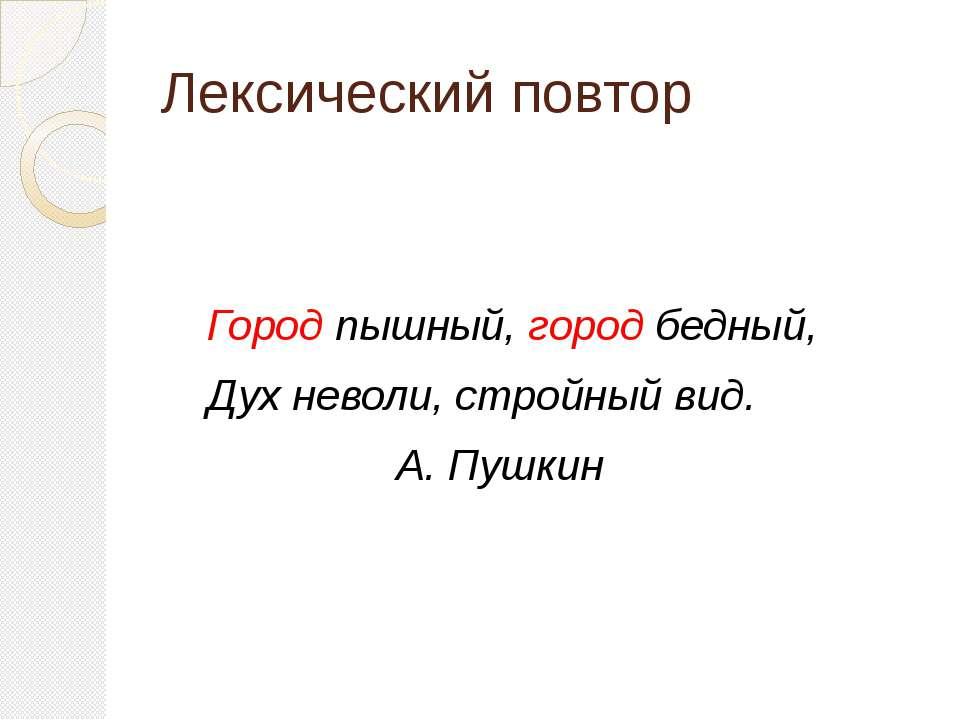 Лексический повтор Город пышный, город бедный, Дух неволи, стройный вид. А. П...
