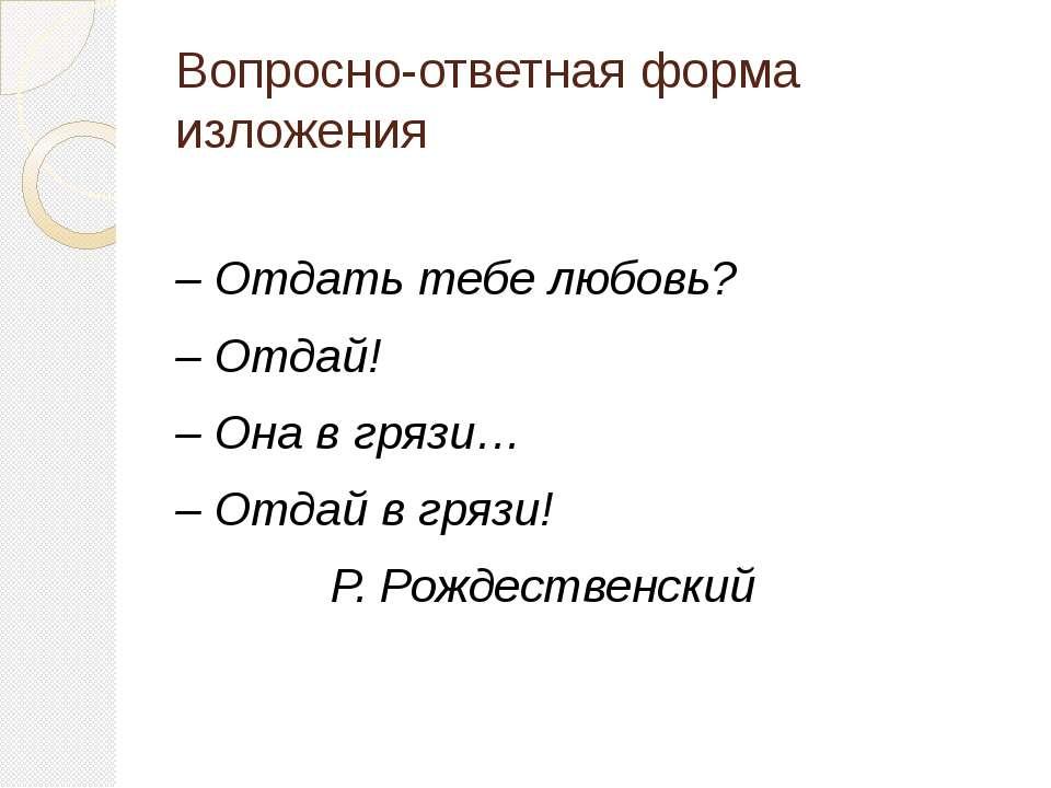 Вопросно-ответная форма изложения – Отдать тебе любовь? – Отдай! – Она в гряз...