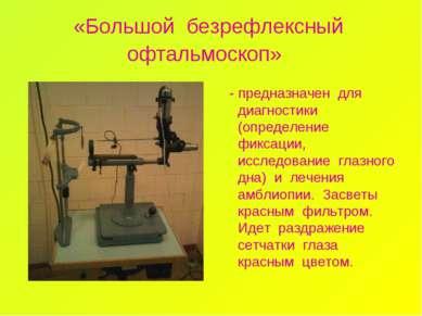 «Большой безрефлексный офтальмоскоп» - предназначен для диагностики (определе...