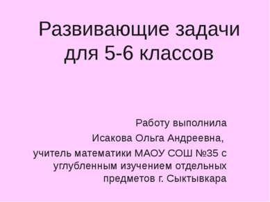 Развивающие задачи для 5-6 классов Работу выполнила Исакова Ольга Андреевна, ...
