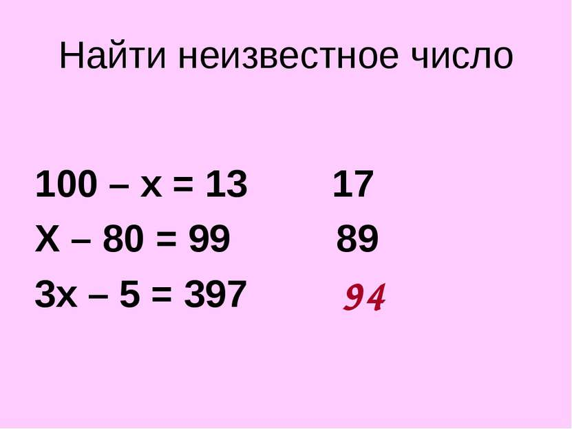 Найти неизвестное число 100 – х = 13 17 Х – 80 = 99 89 3х – 5 = 397 ? 94