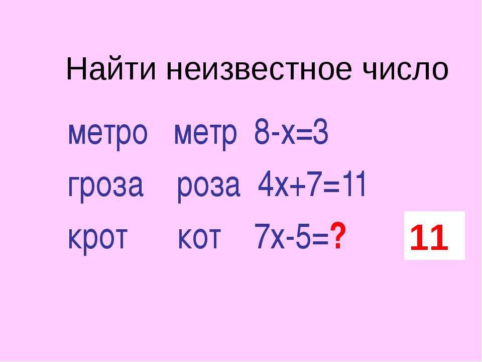 Найти неизвестное число метро метр 8-х=3 гроза роза 4х+7=11 крот кот 7х-5=? 11