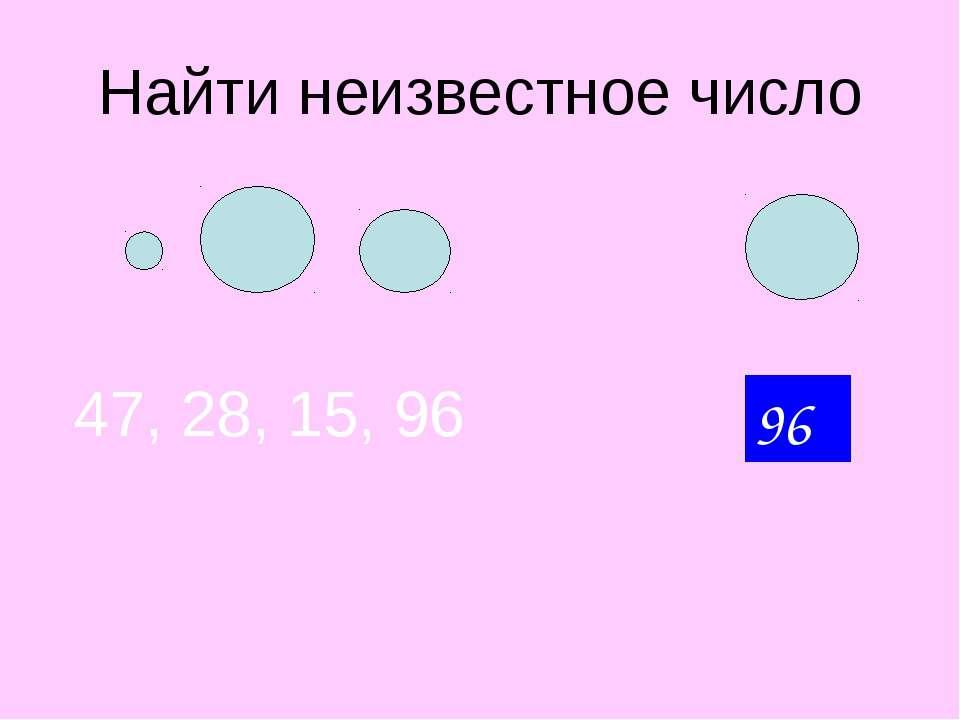 Найти неизвестное число 47, 28, 15, 96 ? 96