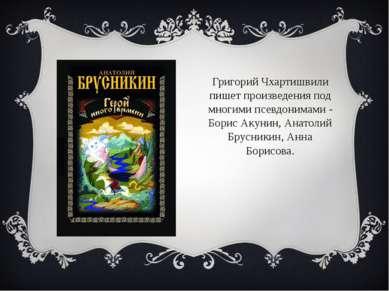 Григорий Чхартишвили пишет произведения под многими псевдонимами - Борис Акун...