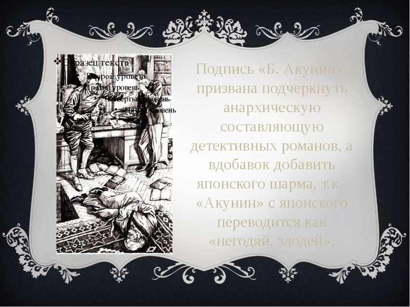 Подпись «Б. Акунин» призвана подчеркнуть анархическую составляющую детективны...