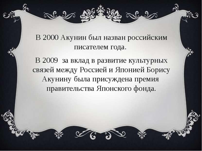 В 2000 Акунин был назван российским писателем года. В 2009 за вклад в развити...