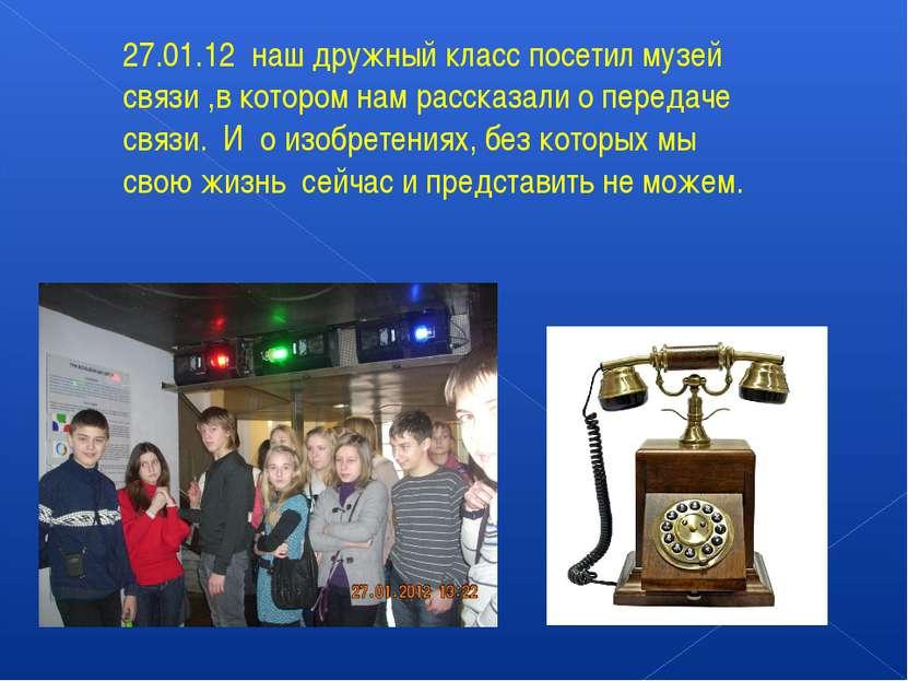 27.01.12 наш дружный класс посетил музей связи ,в котором нам рассказали о пе...