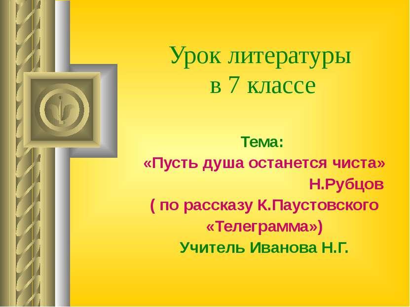 Урок литературы в 7 классе Тема: «Пусть душа останется чиста» Н.Рубцов ( по р...
