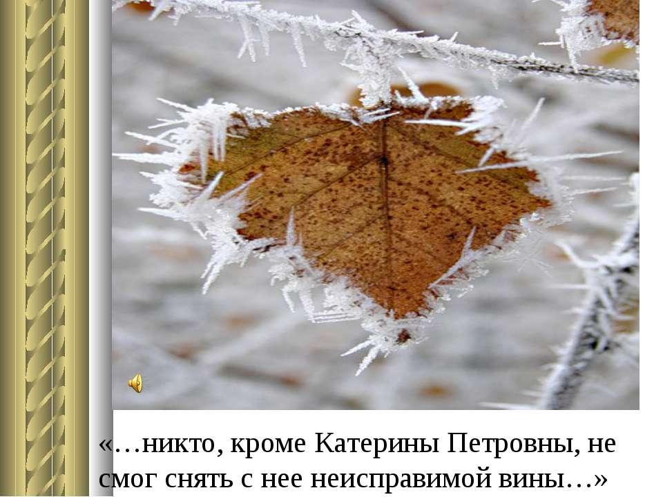 «…никто, кроме Катерины Петровны, не смог снять с нее неисправимой вины…»