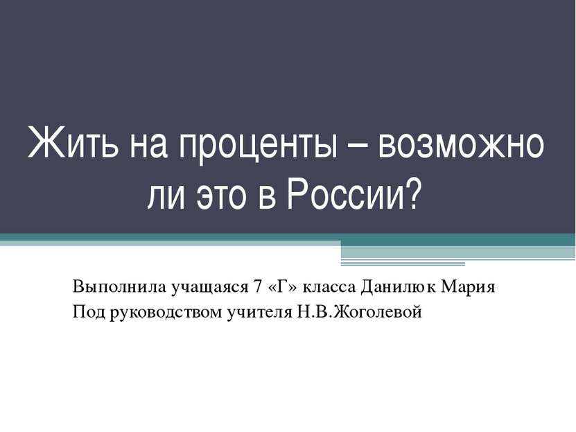 Жить на проценты – возможно ли это в России? Выполнила учащаяся 7 «Г» класса ...