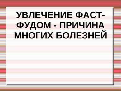 УВЛЕЧЕНИЕ ФАСТ-ФУДОМ - ПРИЧИНА МНОГИХ БОЛЕЗНЕЙ