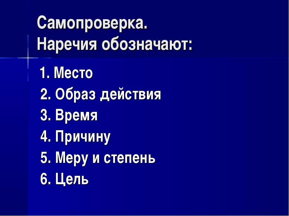 Самопроверка. Наречия обозначают: 1. Место 2. Образ действия 3. Время 4. Прич...