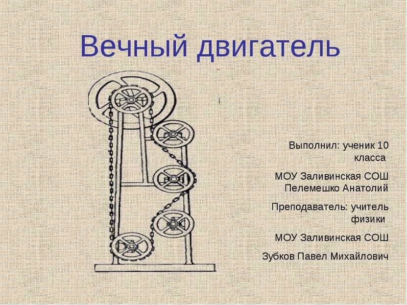 Вечный двигатель Выполнил: ученик 10 класса МОУ Заливинская СОШ Пелемешко Ана...