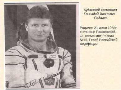 Кубанский космонавт Геннадий Иванович Падалка Родился 21 июня 1958г. в станиц...