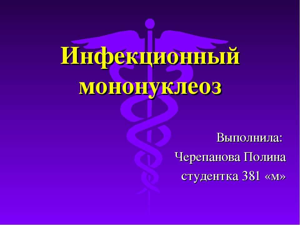 Инфекционный мононуклеоз Выполнила: Черепанова Полина студентка 381 «м»
