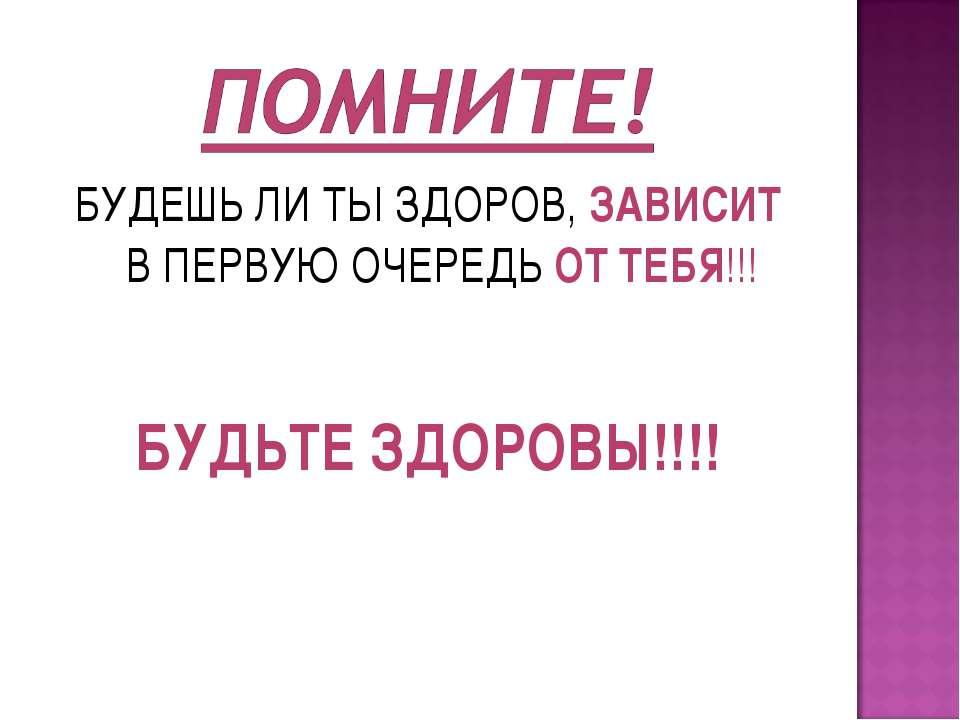 БУДЕШЬ ЛИ ТЫ ЗДОРОВ, ЗАВИСИТ В ПЕРВУЮ ОЧЕРЕДЬ ОТ ТЕБЯ!!! БУДЬТЕ ЗДОРОВЫ!!!!