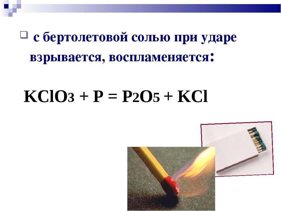 с бертолетовой солью при ударе взрывается, воспламеняется: KClO3 + P = P2O5 +...