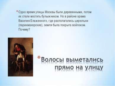 Одно время улицы Москвы были деревянными, потом их стали мостить булыжником. ...