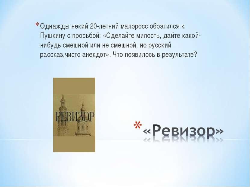Однажды некий 20-летний малоросс обратился к Пушкину с просьбой: «Сделайте ми...