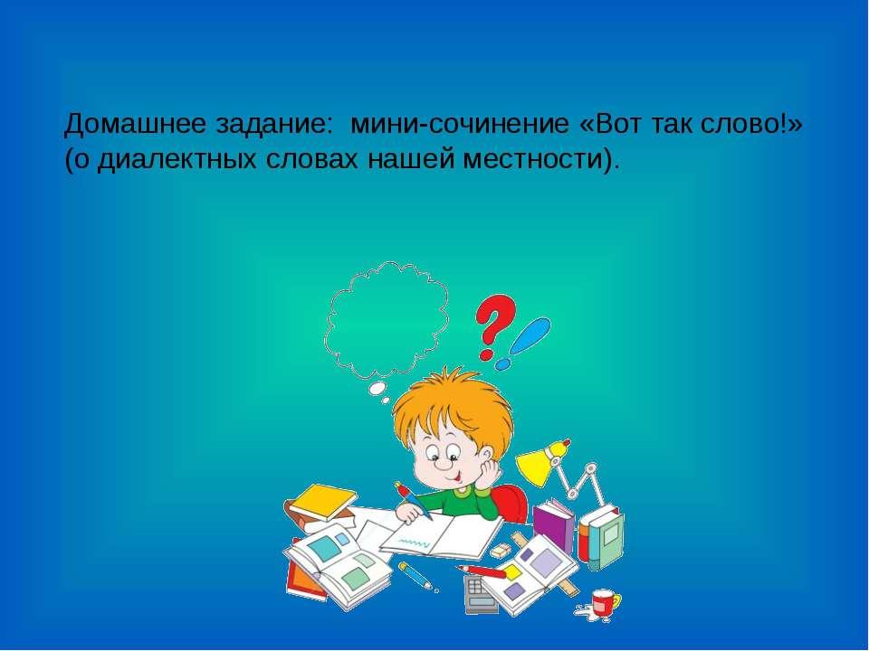Домашнее задание: мини-сочинение «Вот так слово!» (о диалектных словах нашей ...