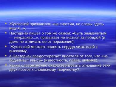 Жуковский признается: «не счастия, не славы здесь ищу я...», Пастернак пишет ...