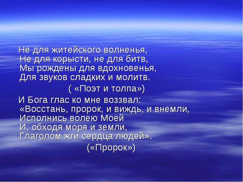Не для житейского волненья, Не для корысти, не для битв, Мы рождены для вдохн...