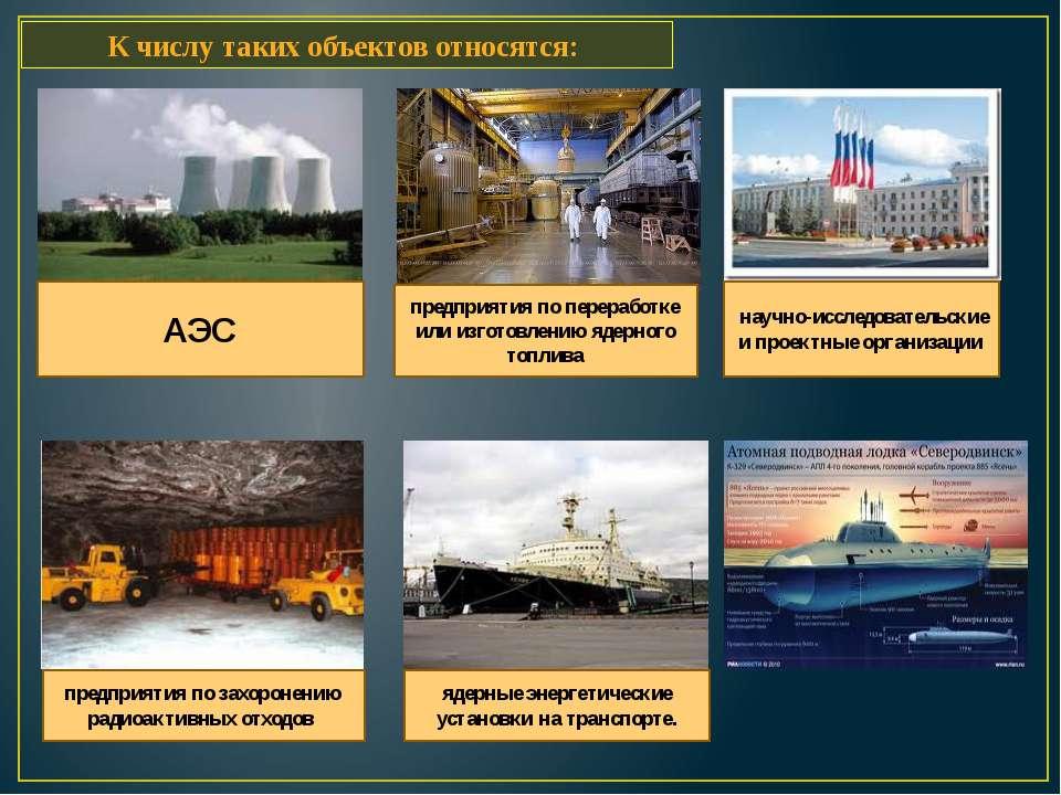 К числу таких объектов относятся: АЭС предприятия по переработке или изгото...