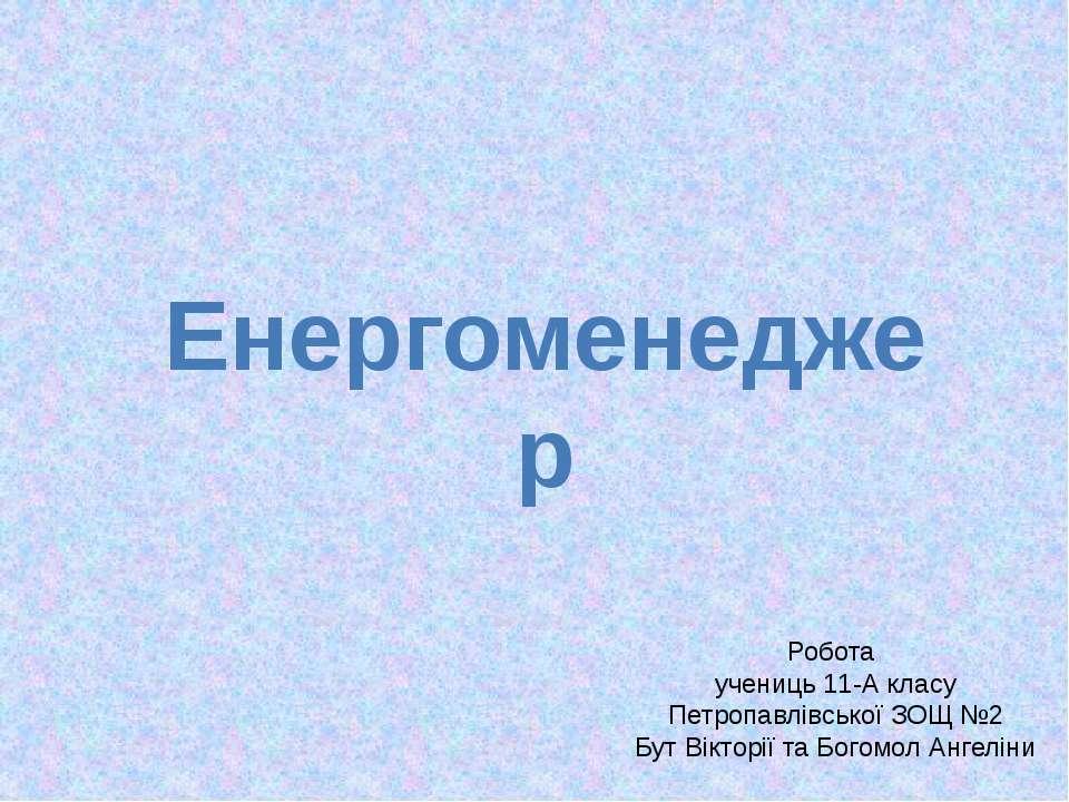 Енергоменеджер Робота учениць 11-А класу Петропавлівської ЗОЩ №2 Бут Вікторії...