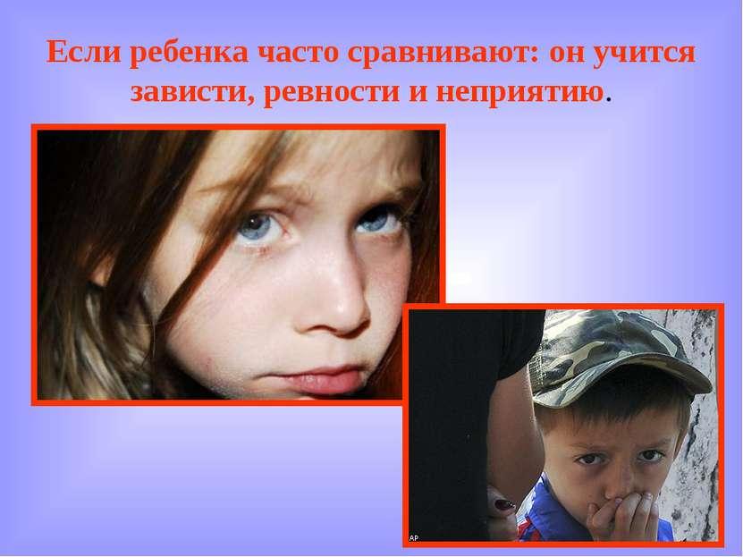 Если ребенка часто сравнивают: он учится зависти, ревности и неприятию.