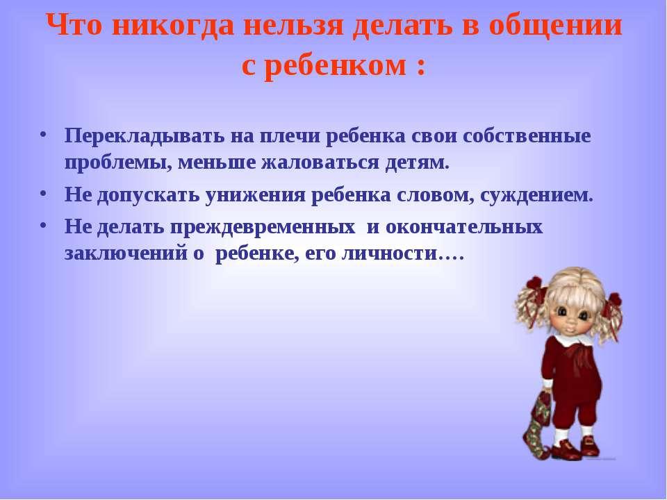 Что никогда нельзя делать в общении с ребенком : Перекладывать на плечи ребен...