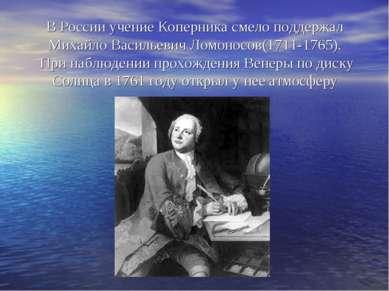 В России учение Коперника смело поддержал Михайло Васильевич Ломоносов(1711-1...