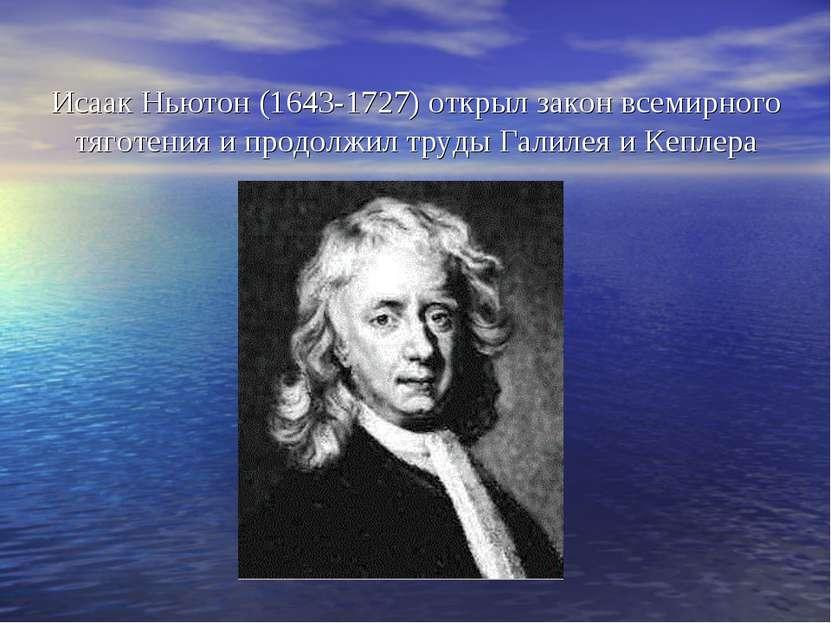 Исаак Ньютон (1643-1727) открыл закон всемирного тяготения и продолжил труды ...
