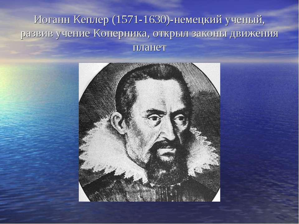 Иоганн Кеплер (1571-1630)-немецкий ученый, развив учение Коперника, открыл за...