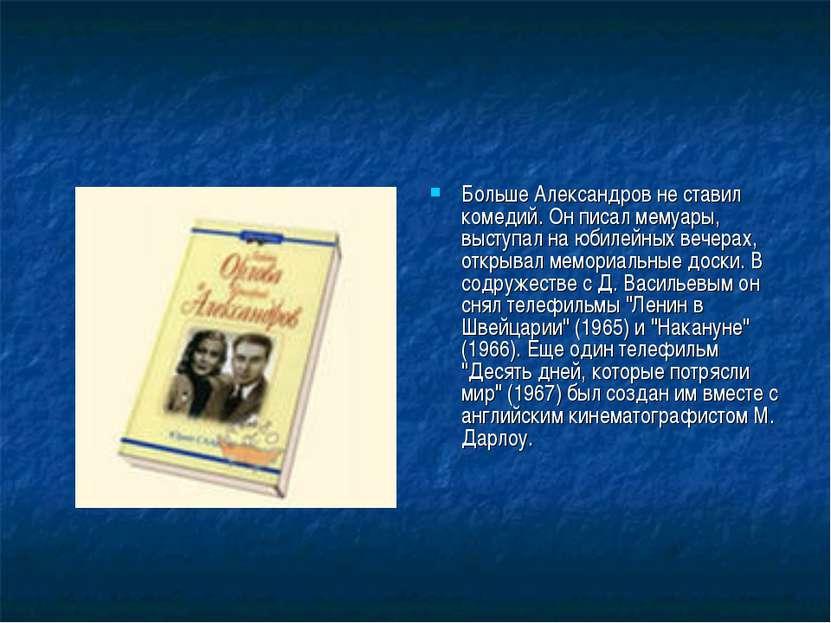 Больше Александров не ставил комедий. Он писал мемуары, выступал на юбилейных...