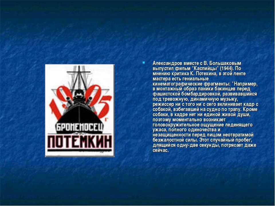 """Александров вместе с В. Большаковым выпустил фильм """"Каспийцы"""" (1944). По мнен..."""
