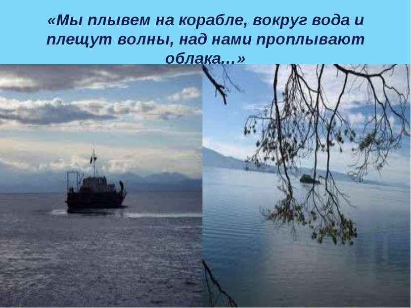 «Мы плывем на корабле, вокруг вода и плещут волны, над нами проплывают облака…»