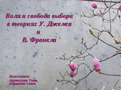 Воля и свобода выбора в теориях У. Джемса и В. Франкла Выполнели: Артюхова То...