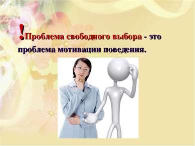 !Проблема свободного выбора - это проблема мотивации поведения.