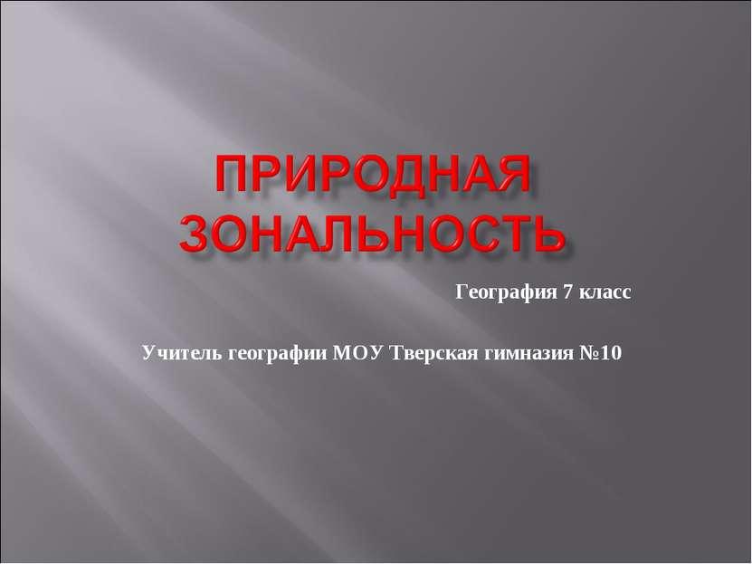 География 7 класс Учитель географии МОУ Тверская гимназия №10