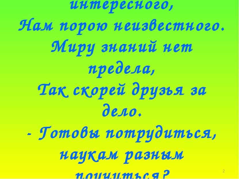 * В мире много интересного, Нам порою неизвестного. Миру знаний нет предела, ...