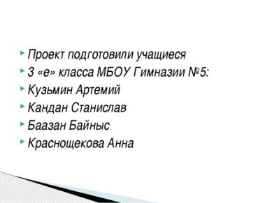 Проект подготовили учащиеся 3 «е» класса МБОУ Гимназии №5: Кузьмин Артемий Ка...