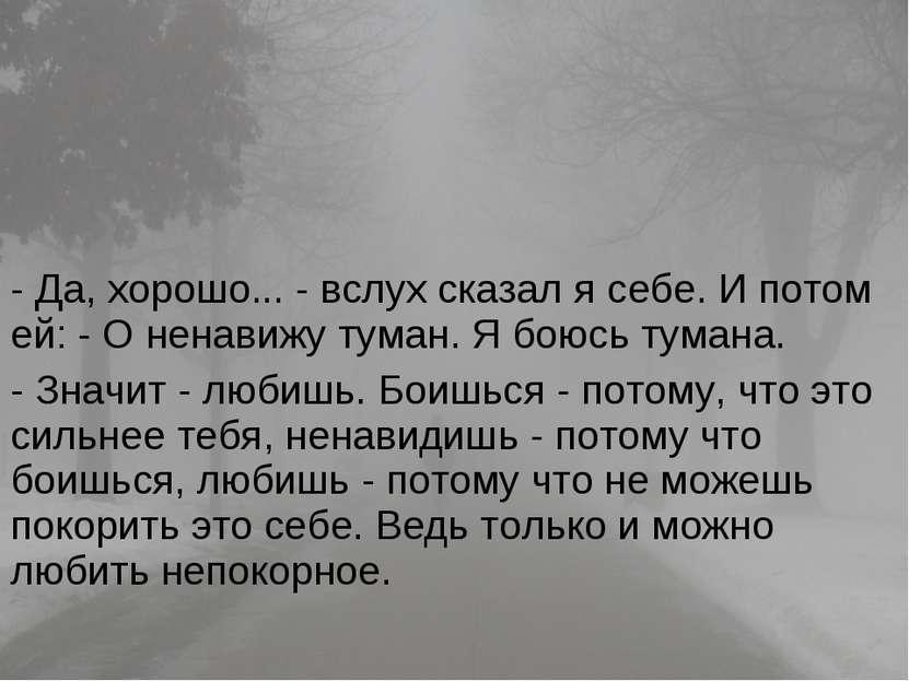 - Да, хорошо... - вслух сказал я себе. И потом ей: - О ненавижу туман. Я боюс...