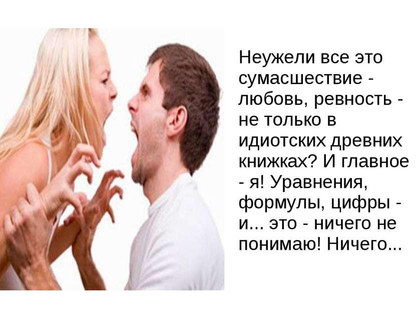 Неужели все это сумасшествие - любовь, ревность - не только в идиотских древн...