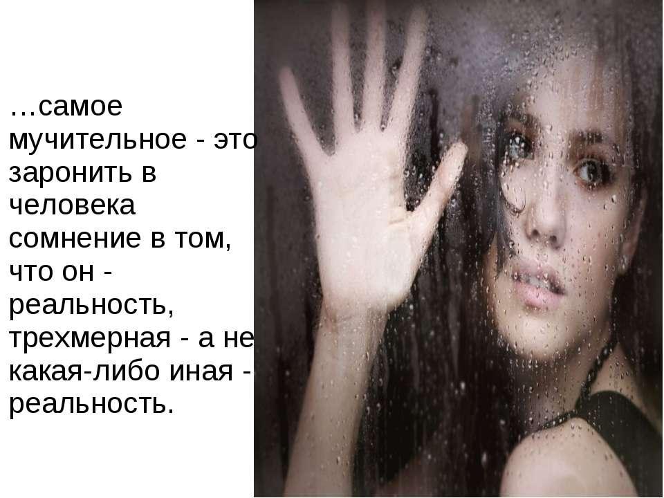 …самое мучительное - это заронить в человека сомнение в том, что он - реально...