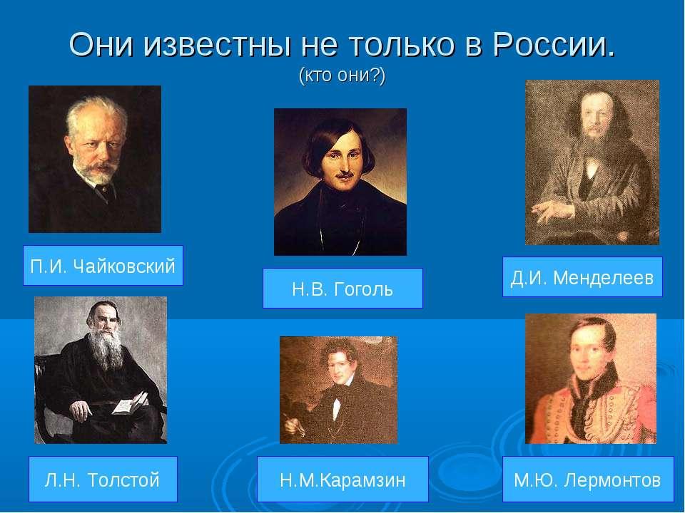 Они известны не только в России. (кто они?) П.И. Чайковский Л.Н. Толстой М.Ю....