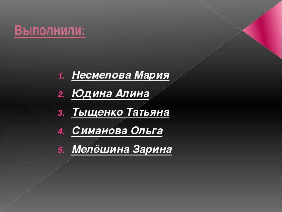 Выполнили: Несмелова Мария Юдина Алина Тыщенко Татьяна Симанова Ольга Мелёшин...