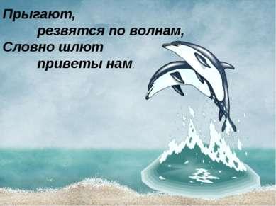 Прыгают, резвятся по волнам, Словно шлют приветы нам.
